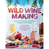 Wild Winemaking: Easy & Adventurous Recipes Going Beyond Grapes, Including Apple Champagne, Ginger Green Tea Sake, Key Lime Cayenne Wine, and 145 More