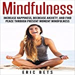 Mindfulness: Increase Happiness, Decrease Anxiety and Find Peace Through Present Moment Mindfulness | Eric Bets