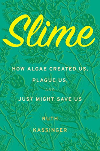 Slime: How Algae Created Us, Plague Us, and Just Might Save Us by Ruth Kassinger