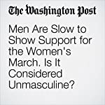 Men Are Slow to Show Support for the Women's March. Is It Considered Unmasculine? | Michael Alison Chandler