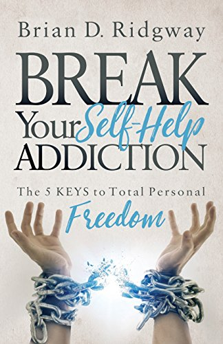 Break Your Self Help Addiction: The 5 Keys to Total Personal Freedom