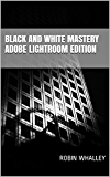 Black and White Mastery: Adobe Lightroom Edition (The Lightweight Photographer Books)
