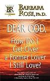 Dear God, How Do I Get over a Former Lover I Still Love?, Barbara Rose, 0974145793