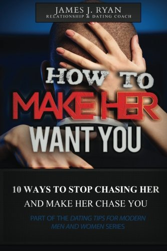 How to Make Her Want You: 10 Ways to Stop Chasing Her and Make Her Chase You (Dating Tips for Modern Men and Women)