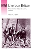 Juke Box Britain: Americanisation and youth culture, 1945-60 (Studies in Popular Culture)