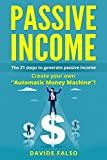 """PASSIVE INCOME: THE 21 STEPS TO GENERATE PASSIVE INCOME. Create your own """"Automatic Money Machine""""! Create your first ONLINE BUSINESS!"""