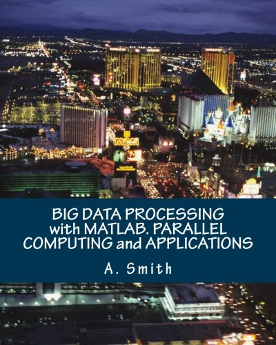 BIG DATA PROCESSING with MATLAB. PARALLEL COMPUTING and APPLICATIONS by CreateSpace Independent Publishing Platform