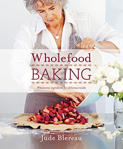 Wholefood Baking: Wholesome ingredients for delicious results by Jude Blereau