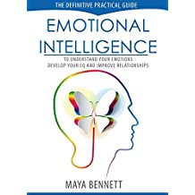 Emotional Intelligence: The Definitive Practical Guide to Understand Your Emotions, Develop Your EQ and Improve Your Relationships (Emotional Intelligence Series Book 1)