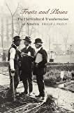 Fruits and Plains : The Horticultural Transformation of America, Pauly, Philip J., 0674026632