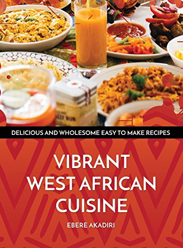 Vibrant West African Cuisine: Discover the West African Culinary Experience! by Ebere Akadiri