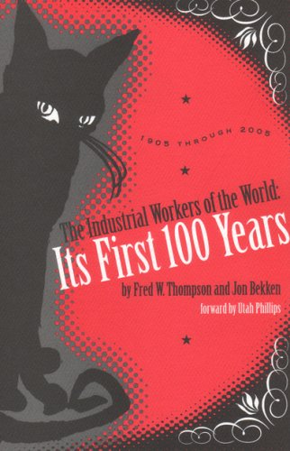 The Industrial Workers of the World: Its First One Hundred Years: 1905 Through 2005