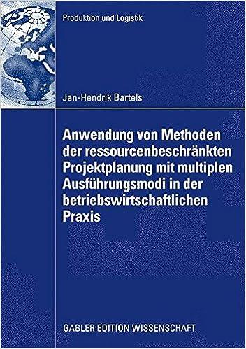 Anwendung von Methoden der ressourcenbeschränkten Projektplanung mit multiplen Ausführungsmodi in der betriebswirtschaftlichen Praxis: Rückbauplanung . . . (Produktion und Logistik) (German Edition)
