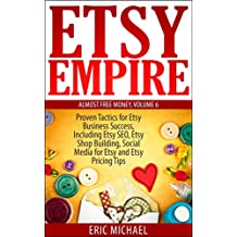 Etsy Empire [Updated Fall 2018]: Proven Tactics for Your Etsy Business Success and Selling Crafts Online, Including Etsy SEO, Etsy Shop Building, Social ... Pricing Tips (Almost Free Money Book 6)