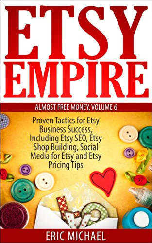 Etsy Empire [Updated Fall 2016]: Proven Tactics for Your Etsy Business Success and Selling Crafts Online, Including Etsy SEO, Etsy Shop Building, Soci…