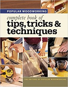 Popular Woodworking Complete Book Of Tips Tricks Techniques