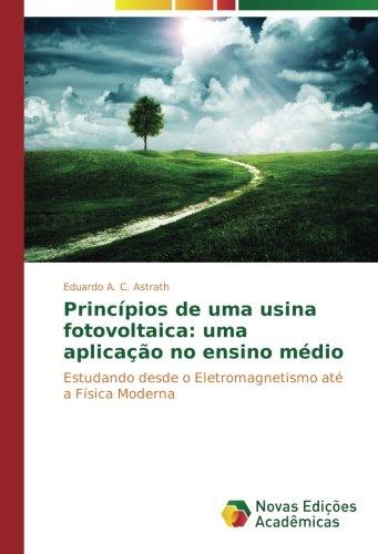 Download Princípios de uma usina fotovoltaica: uma aplicação no ensino médio: Estudando desde o Eletromagnetismo até a Física Moderna (Portuguese Edition) PDF