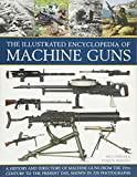 The Illustrated Encyclopedia of Machine Guns: A History And Directory Of Machine Guns From The 19Th Century To The Present Day, Shown In 220 Photographs