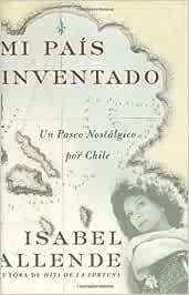 Mi Pais Inventado / My Invented Country: UN Paseo Nostalgico Por Chile: Amazon.es: Allende, Isabel: Libros