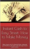 Instant Cash to Easy Street: How to Make Money: Ways to get out of a financial hole, makeover your finances, get quick cash and super boost your income