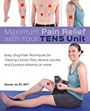 Maximum Pain Relief with Your TENS Unit: Easy, Drug-Free Techniques...