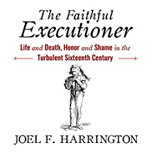 The Faithful Executioner: Life and Death, Honor and Shame in the Turbulent Sixteenth Century Audiobook by Joel F. Harrington Narrated by James Gillies