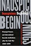 Inauspicious Beginnings : Principal Powers and International Security Institutions after the Cold War, 1989-1999, Beylerian, Onnig and Levesque, Jacques, 0773526269
