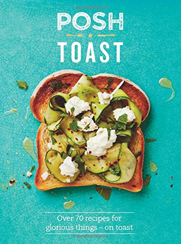 Posh Toast: Over 70 Recipes for Glorious Things - On Toast by Quadrille Publishing