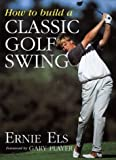 How to Build a Classic Golf Swing, Ernie Els and Steve Newell, 0062720724