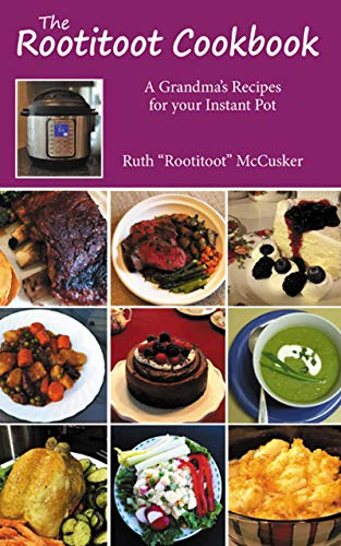 The Rootitoot Cookbook: A Grandma's Recipes For Your Instant Pot by Ruth McCusker