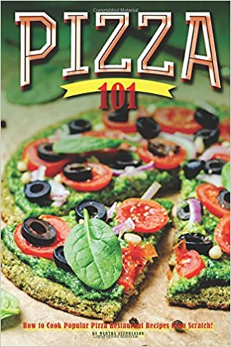 Pizza 101 How To Cook Popular Pizza Restaurant Recipes From Scratch