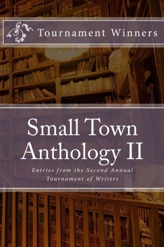 Small Town Anthology II: Entries from the second annual Tournament of Writers