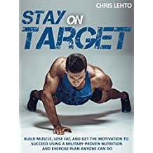 Stay on Target: Build Muscle, Lose Fat, and Get the Motivation to Succeed Using a Military-Proven Nutrition and Exercise Plan Anyone Can Do