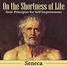 On the Shortness of Life: Stoic Principles for Self-Improvement Audiobook by  Seneca Narrated by Arthur Grey