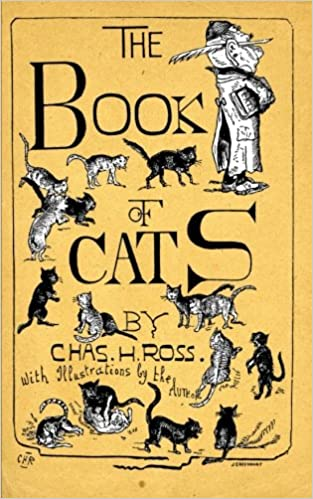 The Book Of Cats: A Chit-Chat Chronicle Of Feline And Fancies, Legendary, Lyrical, Medical, Mirthful And Miscellaneous.