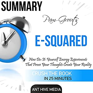 Summary Pam Grout's E-Squared: Nine Do-It-Yourself Energy Experiments That Prove Your Thoughts Create Your Reality Audiobook