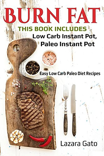 Burn Fat : This Book Includes- Low Carb Instant Pot, Paleo Instant Pot by Lazara Gato