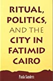 Ritual, Politics, and the City in Fatimid Cairo, Sanders, Paula, 0791417816