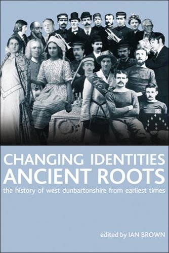 Changing Identities, Ancient Roots: The History of West Dunbartonshire from Earliest Times