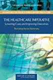 The Healthcare Imperative: Lowering Costs and Improving Outcomes: Workshop Series Summary (The Learning Health System Series: Roundtable on Value & Science-driven Health Care)