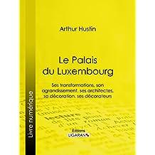 Le Palais du Luxembourg: Ses transformations, son agrandissement, ses architectes, sa décoration, ses décorateurs (French Edition)