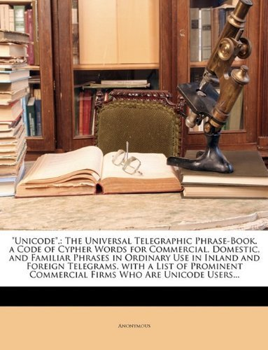 Unicode.: The Universal Telegraphic Phrase-Book. a Code of Cypher Words for Commercial, Domestic, and Familiar Phrases in Ordinary Use in Inland and ... Commercial Firms Who Are Unicode Users... by Anonymous (2010) Paperback by Nabu Press