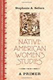 Native American Women's Studies : A Primer, Sellers, Stephanie A., 082049710X