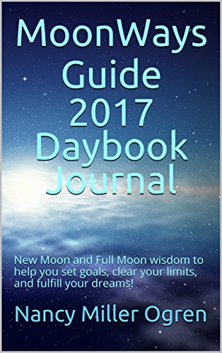 MoonWays Guide 2017 Daybook Journal: New Moon and Full Moon wisdom to help you set goals, clear your limits, and fulfill your dreams!