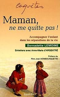Maman, ne me quitte pas ! : Accompagner l'enfant dans les séparations de la vie par Bernadette Lemoine
