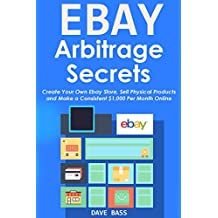 EBAY ARBITRAGE SECRETS (2016): Create Your Own Ebay Store, Sell Physical Products and Make a Consistent $1,000 Per Month Online