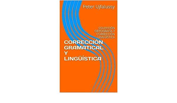 Amazon.com: CORRECCIÓN GRAMATICAL Y LINGÜÍSTICA: COLECCIÓN ORTOGRAFÍA Y CORRECCIÓN LINGÜÍSTICA (Spanish Edition) eBook: Peter Ujfalussy: Kindle Store