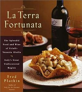 La Terra Fortunata: The Splendid Food and Wine of Friuli Venezia-Giulia, Italy's Great Undiscovered Region Fred Plotkin