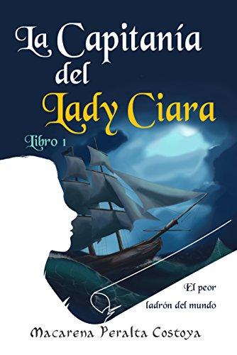 La capitanía del Lady Ciara. Libro 1. El peor ladrón del mundo: Una aventura entre piratas en las peligrosas aguas del...