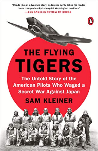 The Flying Tigers: The Untold Story of the American Pilots Who Waged a Secret War Against -